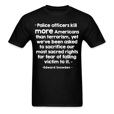 T-shirt Police officiers kill more americans than terrorism, yet we've been asked to sacrifice our most sacred rights for fear of falling victim to it (Edward Snowden)