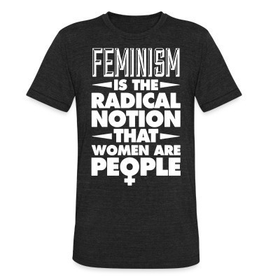 Produit local Feminism is the radical notion that women are people