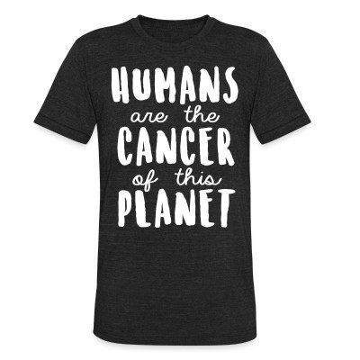 Produit local Humans are the cancer of this planet