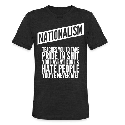 Produit local Nationalism teaches you to take pride in shit you haven't done & hate people you've never met