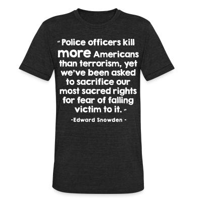Produit local Police officiers kill more americans than terrorism, yet we've been asked to sacrifice our most sacred rights for fear of falling victim to it (Edward Snowden)
