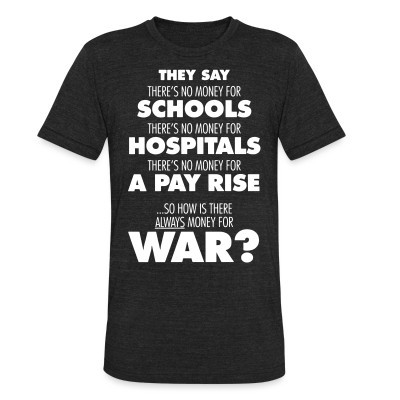 Produit local They say there's no money for schools, hospitals, pay rise. So how is there always money for war?