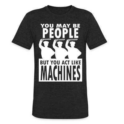 You may be PEOPLE but you act like MACHINES