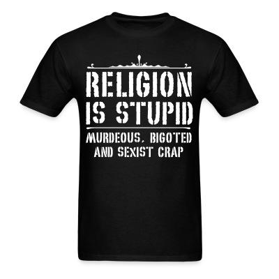 Religion is stupid, murderous, bigoted and sexist crap