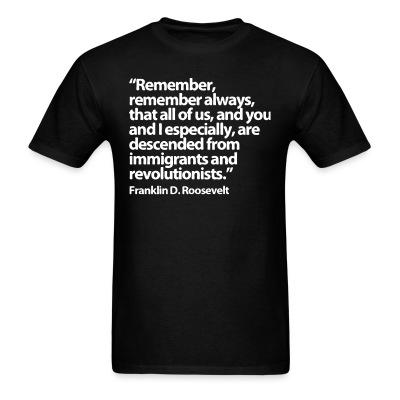 """""""Remember, remember always, that all of us, and you and especially are descended from immigrants and revolutionists"""" Franklin D Roosevelt"""