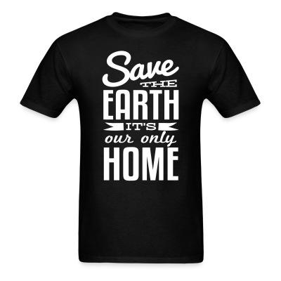 Save the earth it\'s our only home