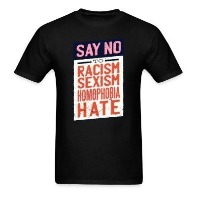 Say no to: racism, sexism, homophobia, hate