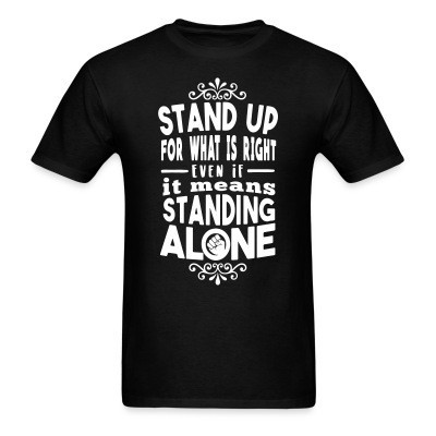 T-shirt Stand up for what is right even if it means standing alone