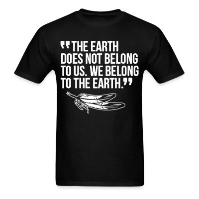 The earth does not belong to us. We belong to the earth.