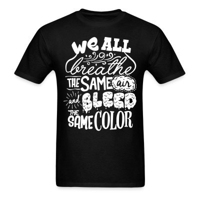 We all breathe the same air and bleed the same color