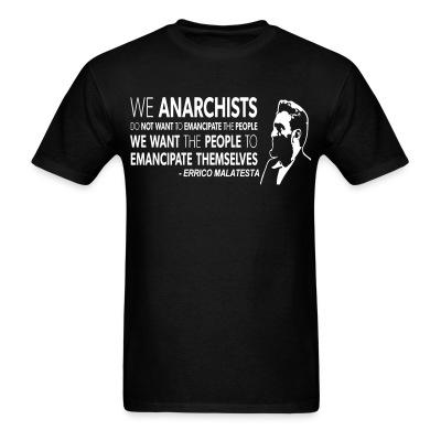 We anarchists do not want to emancipate the people we want the people to emancipate themselves (Errico Malatesta)