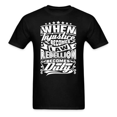T-shirt When injustice becomes law rebellion becomes duty