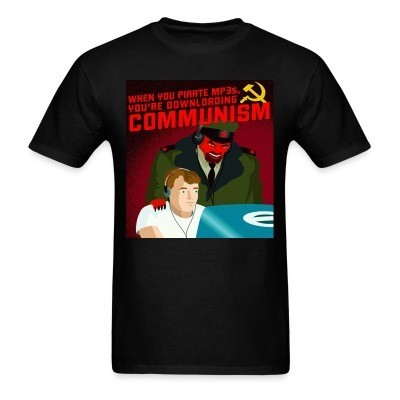 T-shirt When you pirate MP3s, you're downloading communism