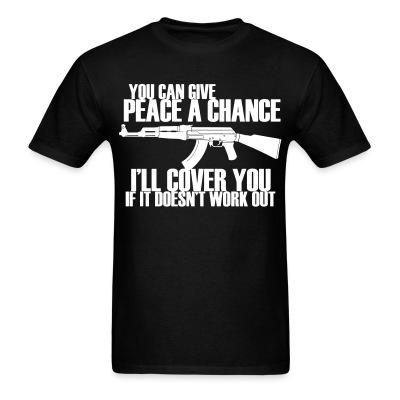 You can give peace a chance, i\'ll cover you if it doesn\'t work out