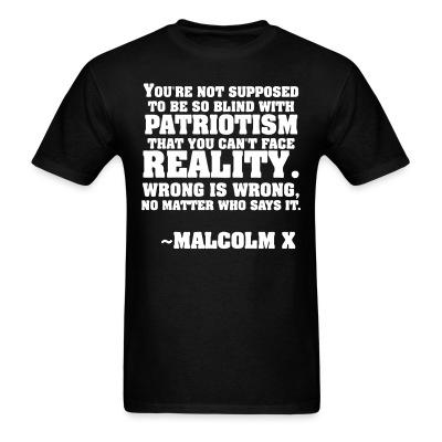 """""""You're not supposed to be so blind with patriotism that you can't face reality. Wrong is wrong no matter who says it"""" (Malcolm X)"""