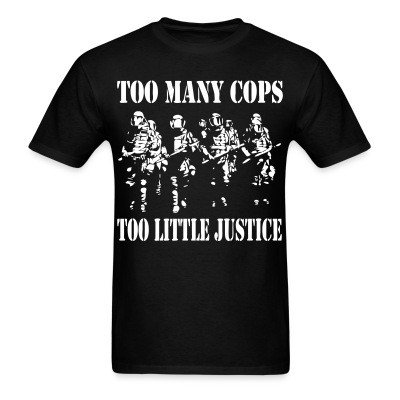 T-shirt Too many cops, too little justice