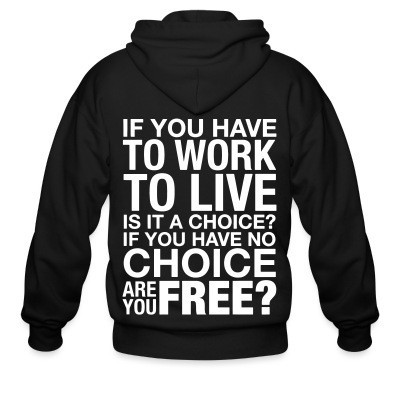 Sweat zippé If you have to work to live is it a choice? If you have no choice are you free?