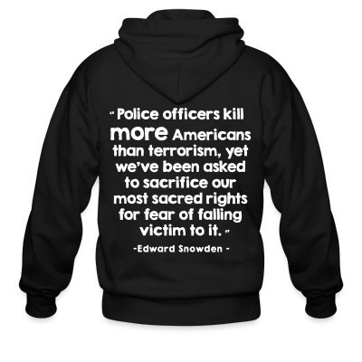 Sweat zippé Police officiers kill more americans than terrorism, yet we've been asked to sacrifice our most sacred rights for fear of falling victim to it (Edward Snowden)