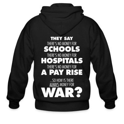 Sweat zippé They say there's no money for schools, hospitals, pay rise. So how is there always money for war?