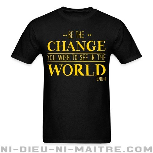 Be the CHANGE you wish to see in the WORLD (Gandhi) - T-shirt Militant