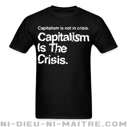 Capitalism is not in crisis. Capitalism is the crisis. - T-shirt Militant