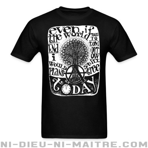 Even if the world was to end tomorrow, i would still plant a tree today - T-shirt Environnementaliste