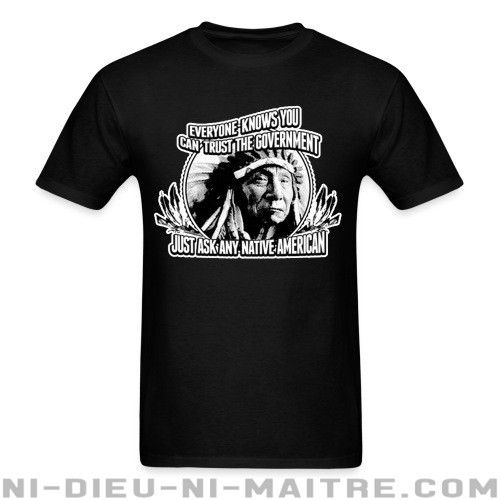 Everyone knows you can trust the government just ask any native american - T-shirt humour engagé