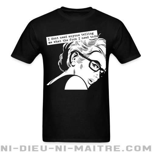 I dont need anyone telling me what the fuck i need to do  - T-shirt Féministe