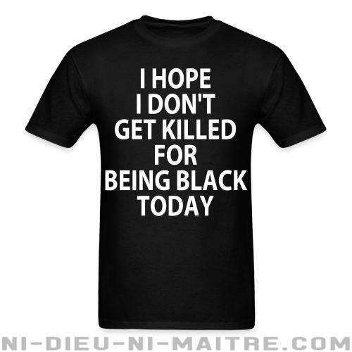 T-shirt standard (unisexe) I hope I don\'t get killed for being black today - ACAB & Abus policiers