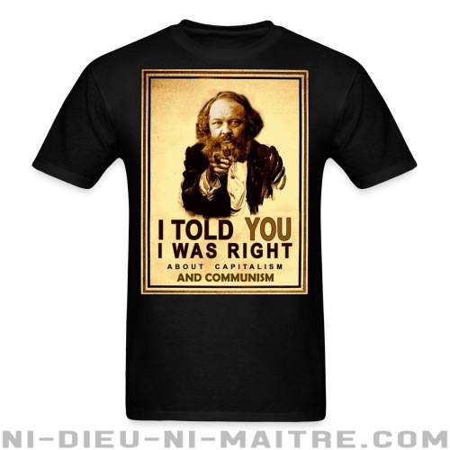 I told you i was right about capitalism and communism (Bakunin) - T-shirt Militant
