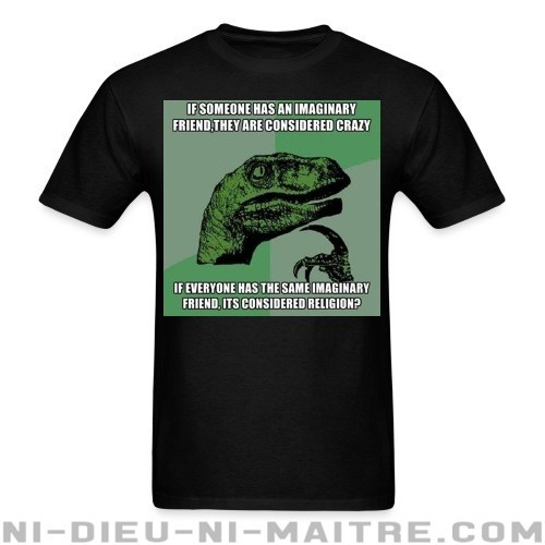 If someone has an imaginary friend, they are considered crazy. If everyone has the same imaginary friend, it's considered religion? - T-shirt Athé