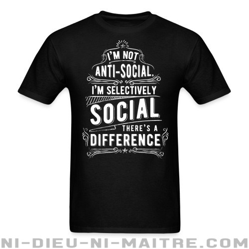 I'm not anti-social, i'm selectively social. There's a difference - T-shirt humour engagé