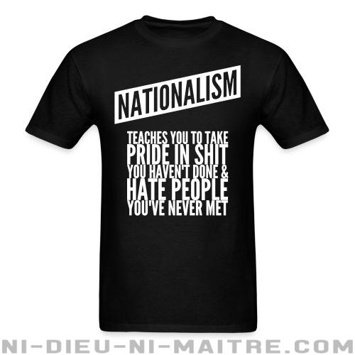 T-shirt standard (unisexe) Nationalism teaches you to take pride in shit you haven\'t done & hate people you\'ve never met - Antifa & Anti-racisme