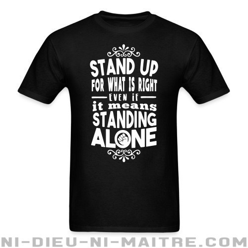 Stand up for what is right even if it means standing alone - T-shirt Militant