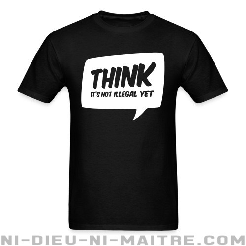 THINK! it's not illegal yet - T-shirt humour engagé