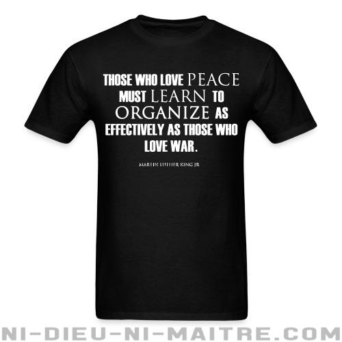 Those who love peace must learn to organize as effectively as those who love war - Martin Luther King Jr. - T-shirt anti-guerre