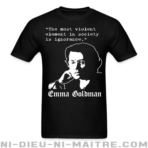 Tne most violent element in society is ignorance (Emma Goldman) - T-shirt Féministe