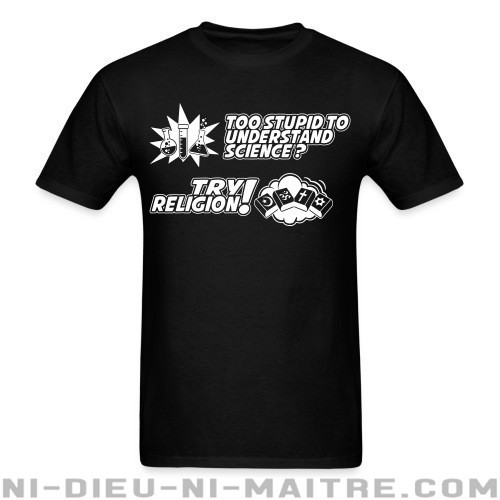 Too stupid to uderstand science? Try religion! - T-shirt Athé