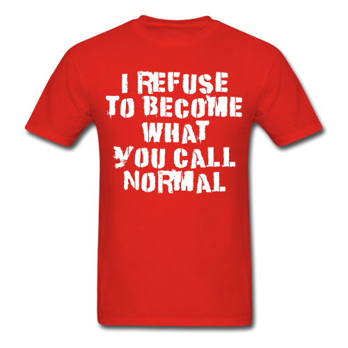 I refuse to become what you call normal