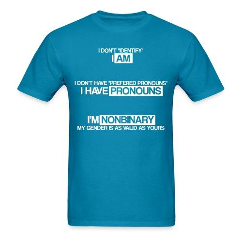 I don't ''identify'' I am. I don't have ''prefered pronouns'' I have pronouns. I'm nonbinary, my gender is as valid as yours.