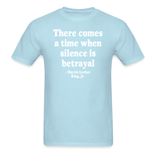 There comes a time when silence is betrayal (Martin Luther King)